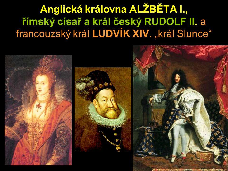"""Anglická královna ALŽBĚTA I., římský císař a král český RUDOLF II. a francouzský král LUDVÍK XIV. """"král Slunce"""""""
