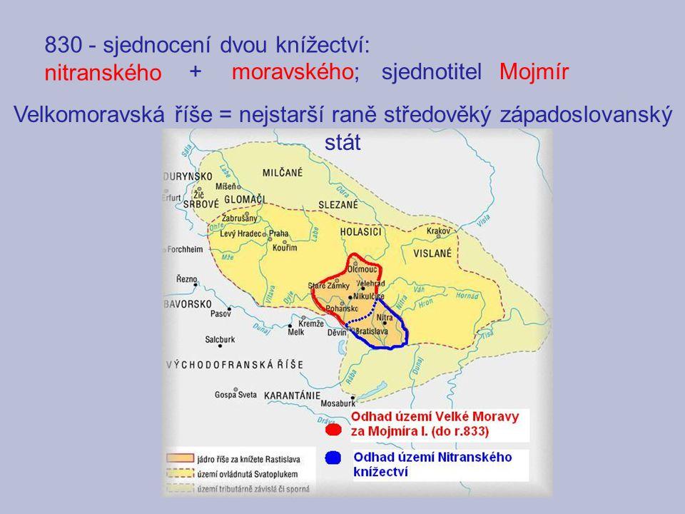 830 - sjednocení dvou knížectví: nitranského +moravského;sjednotitelMojmír Velkomoravská říše = nejstarší raně středověký západoslovanský stát
