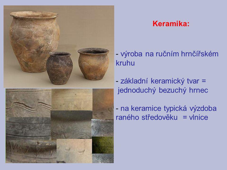 - výroba na ručním hrnčířském kruhu - základní keramický tvar = jednoduchý bezuchý hrnec - na keramice typická výzdoba raného středověku = vlnice Kera
