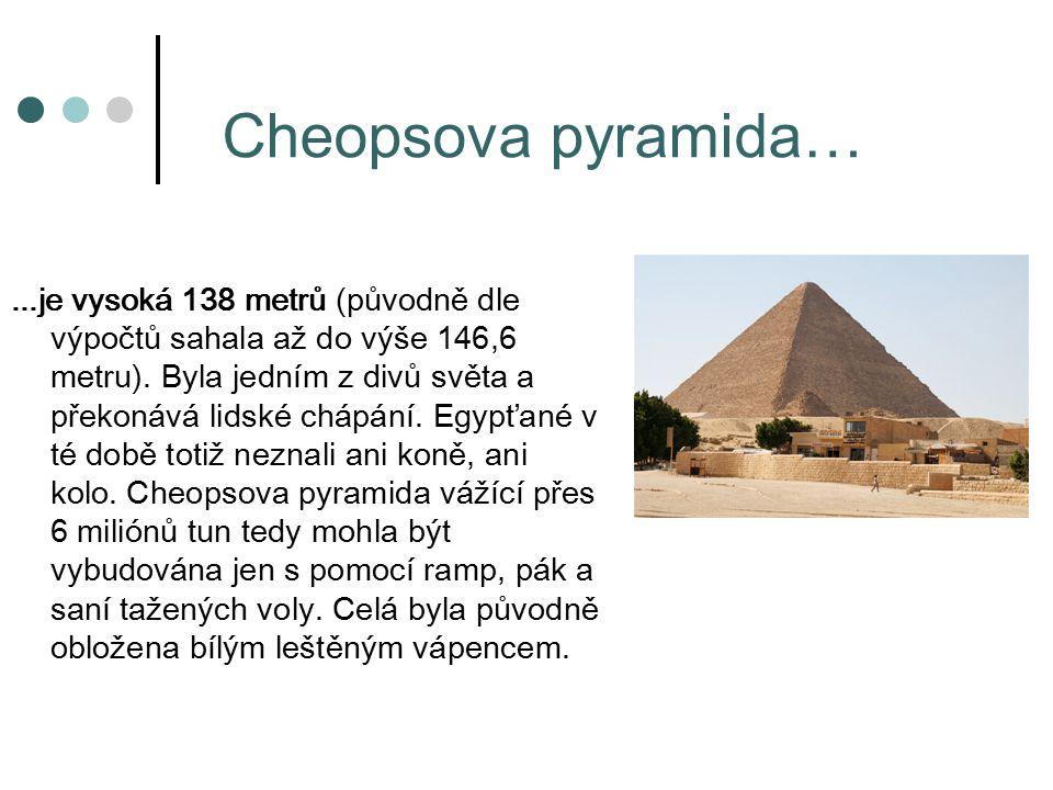 Cheopsova pyramida…...je vysoká 138 metrů (původně dle výpočtů sahala až do výše 146,6 metru).