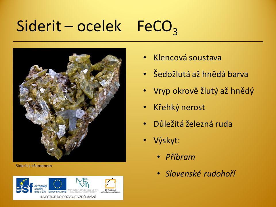 Siderit – ocelek FeCO 3 Klencová soustava Šedožlutá až hnědá barva Vryp okrově žlutý až hnědý Křehký nerost Důležitá železná ruda Výskyt: Příbram Slov