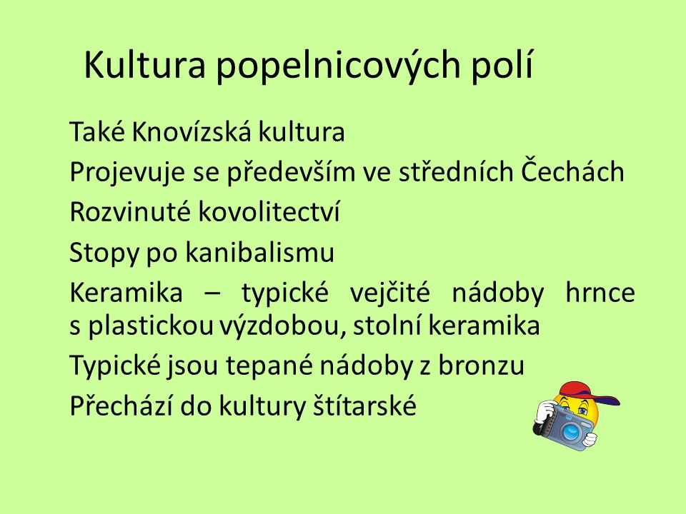 Kultura popelnicových polí Také Knovízská kultura Projevuje se především ve středních Čechách Rozvinuté kovolitectví Stopy po kanibalismu Keramika – t