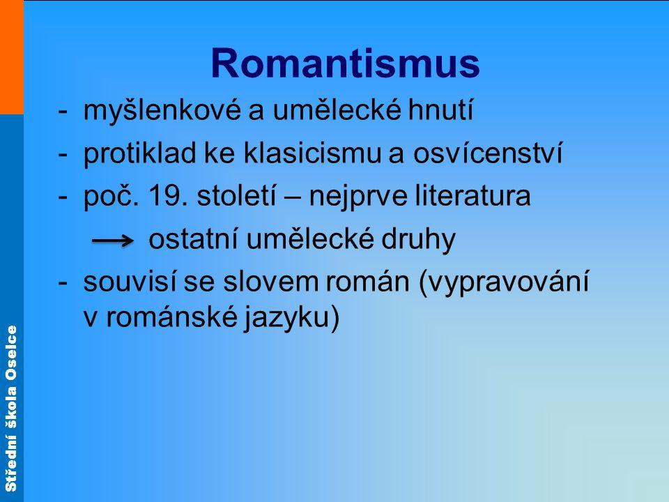 Střední škola Oselce Romantismus -myšlenkové a umělecké hnutí -protiklad ke klasicismu a osvícenství -poč.