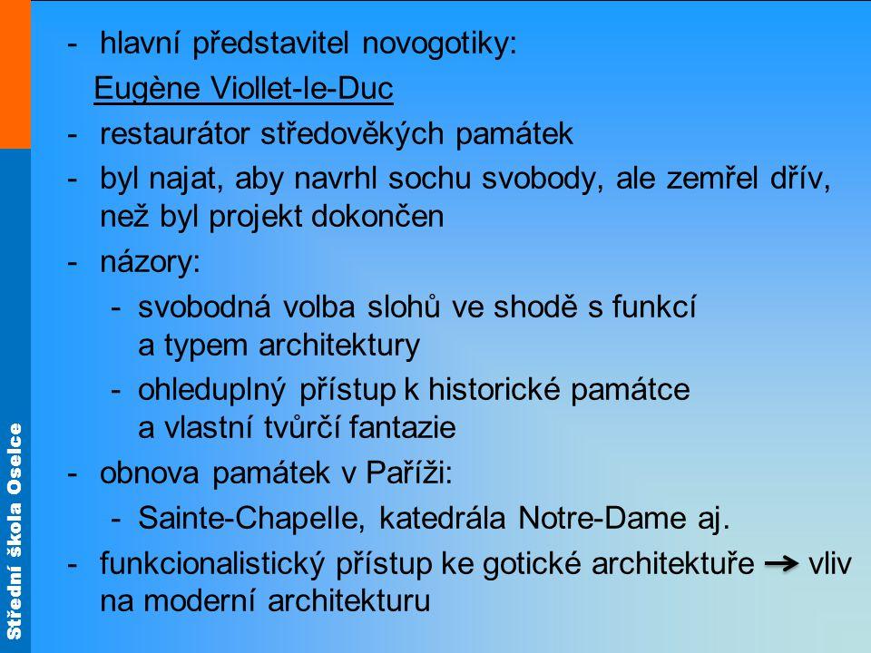 Střední škola Oselce -hlavní představitel novogotiky: Eugène Viollet-le-Duc -restaurátor středověkých památek -byl najat, aby navrhl sochu svobody, ale zemřel dřív, než byl projekt dokončen -názory: -svobodná volba slohů ve shodě s funkcí a typem architektury -ohleduplný přístup k historické památce a vlastní tvůrčí fantazie -obnova památek v Paříži: -Sainte-Chapelle, katedrála Notre-Dame aj.