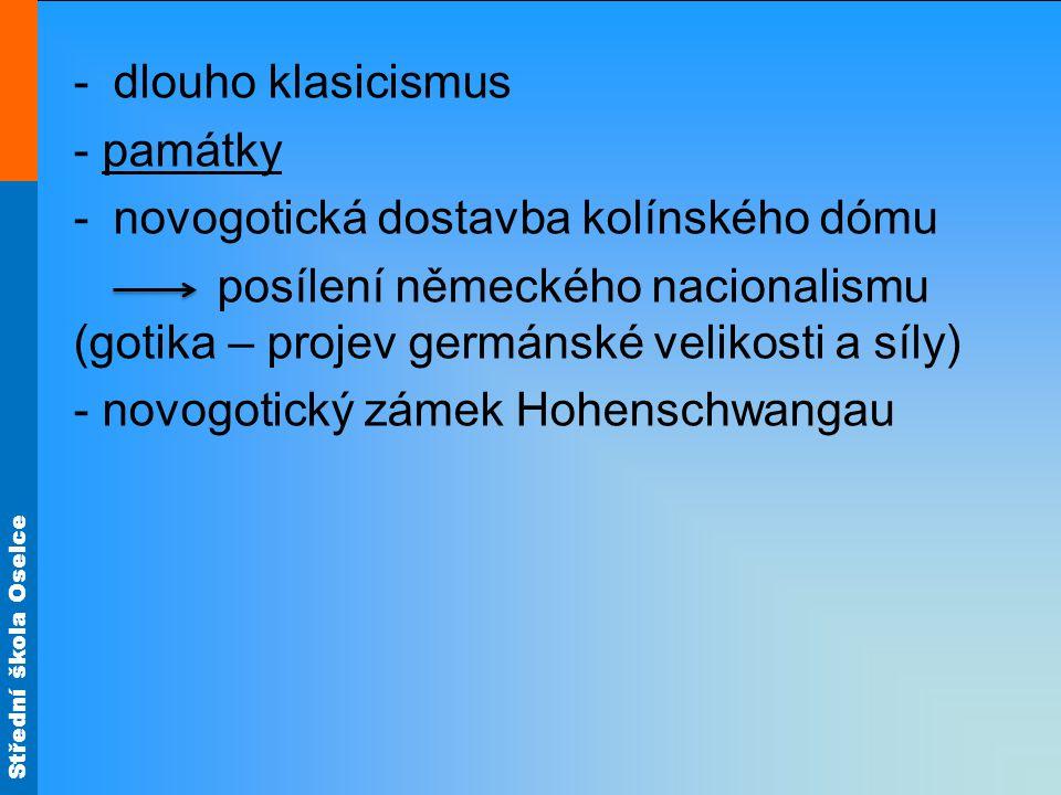 Střední škola Oselce -dlouho klasicismus - památky -novogotická dostavba kolínského dómu posílení německého nacionalismu (gotika – projev germánské velikosti a síly) - novogotický zámek Hohenschwangau