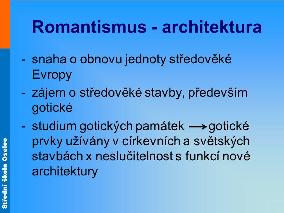 Střední škola Oselce Romantismus - architektura -snaha o obnovu jednoty středověké Evropy -zájem o středověké stavby, především gotické -studium gotických památek gotické prvky užívány v církevních a světských stavbách x neslučitelnost s funkcí nové architektury