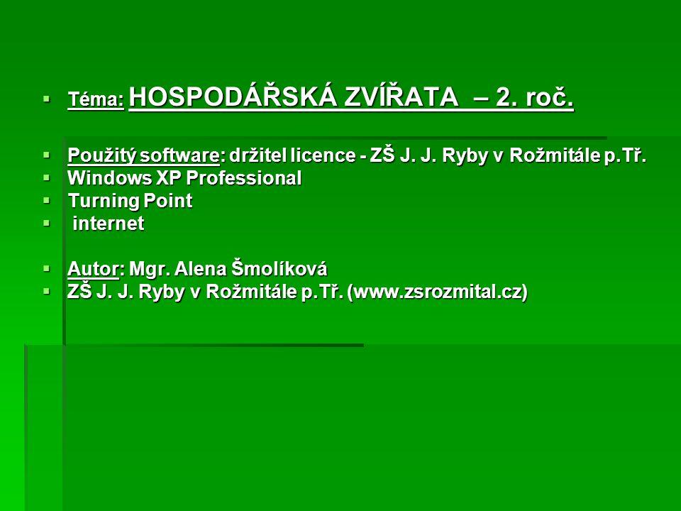  Téma: HOSPODÁŘSKÁ ZVÍŘATA – 2. roč.  Použitý software: držitel licence - ZŠ J. J. Ryby v Rožmitále p.Tř.  Windows XP Professional  Turning Point