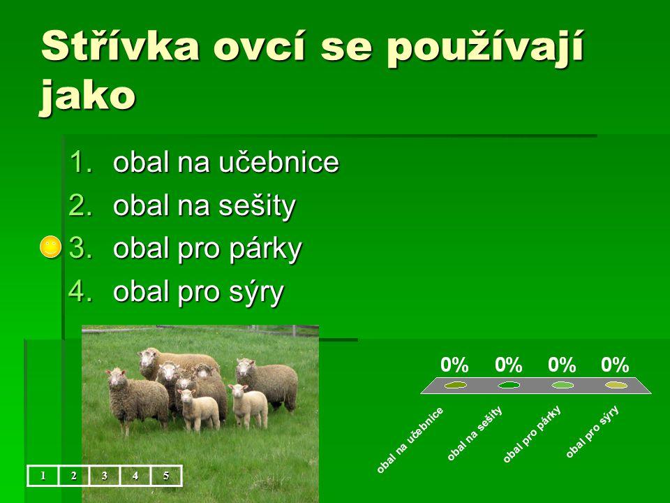 Střívka ovcí se používají jako 1.obal na učebnice 2.obal na sešity 3.obal pro párky 4.obal pro sýry 12345