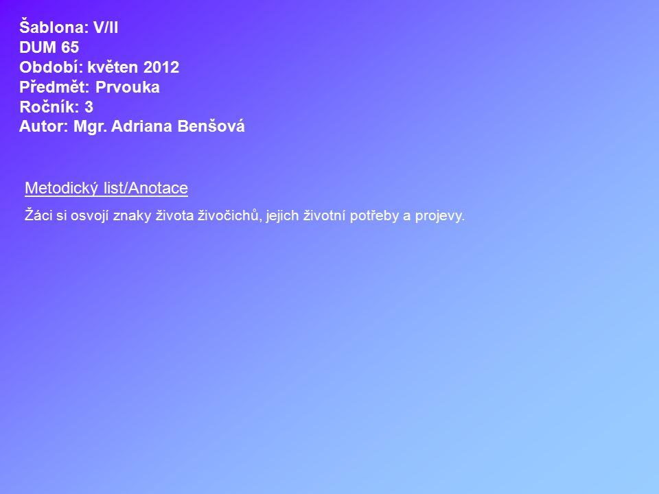Šablona: V/II DUM 65 Období: květen 2012 Předmět: Prvouka Ročník: 3 Autor: Mgr. Adriana Benšová Metodický list/Anotace Žáci si osvojí znaky života živ