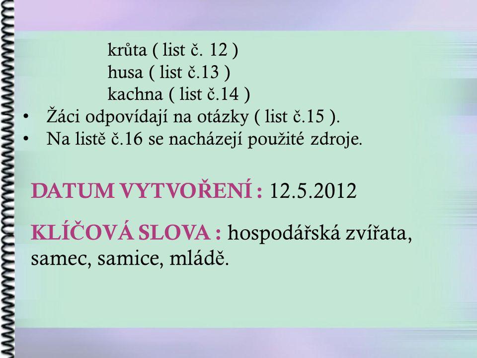DATUM VYTVO Ř ENÍ : 12.5.2012 KLÍ Č OVÁ SLOVA : hospodá ř ská zví ř ata, samec, samice, mlád ě. kr ů ta ( list č. 12 ) husa ( list č.13 ) kachna ( lis