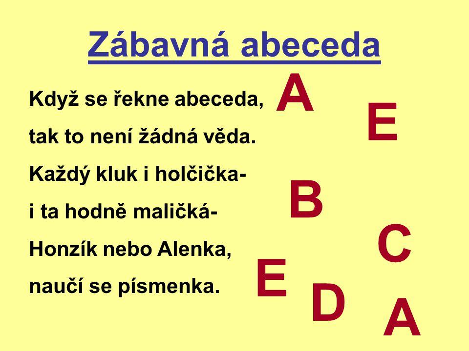 Zábavná abeceda Když se řekne abeceda, tak to není žádná věda. Každý kluk i holčička- i ta hodně maličká- Honzík nebo Alenka, naučí se písmenka. A B C
