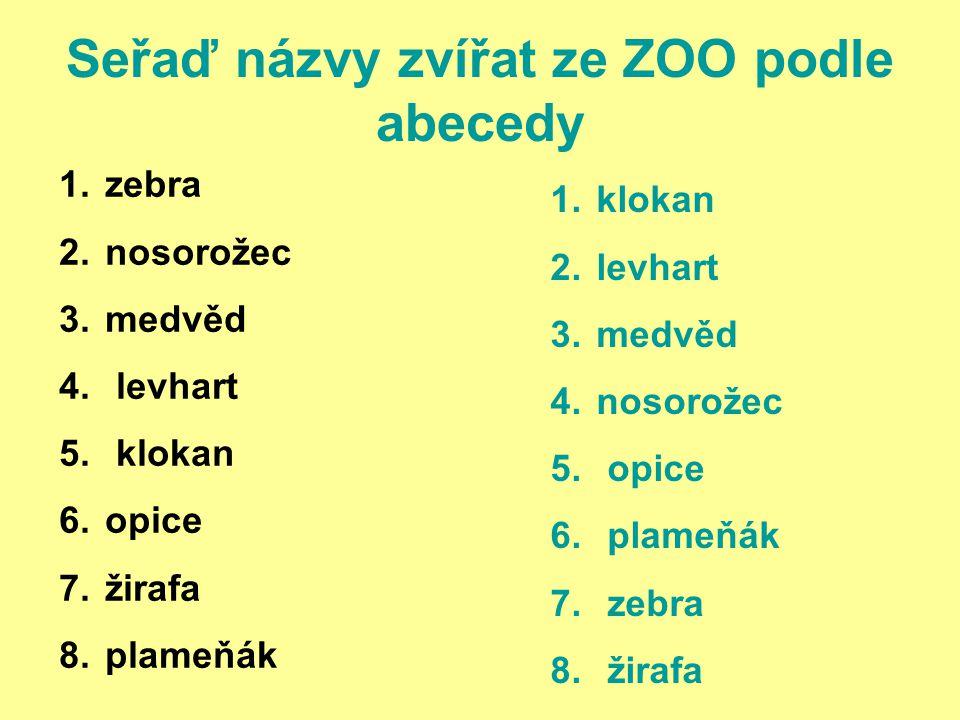 Seřaď názvy zvířat ze ZOO podle abecedy 1. zebra 2. nosorožec 3. medvěd 4. levhart 5. klokan 6. opice 7. žirafa 8. plameňák 1. klokan 2. levhart 3. me