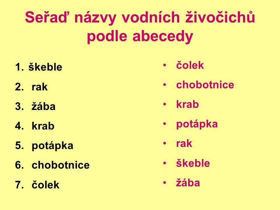 Seřaď názvy vodních živočichů podle abecedy 1. škeble 2. rak 3. žába 4. krab 5. potápka 6. chobotnice 7. čolek čolek chobotnice krab potápka rak škebl