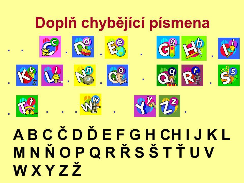 Doplň chybějící písmena......... A B C Č D Ď E F G H CH I J K L M N Ň O P Q R Ř S Š T Ť U V W X Y Z Ž........