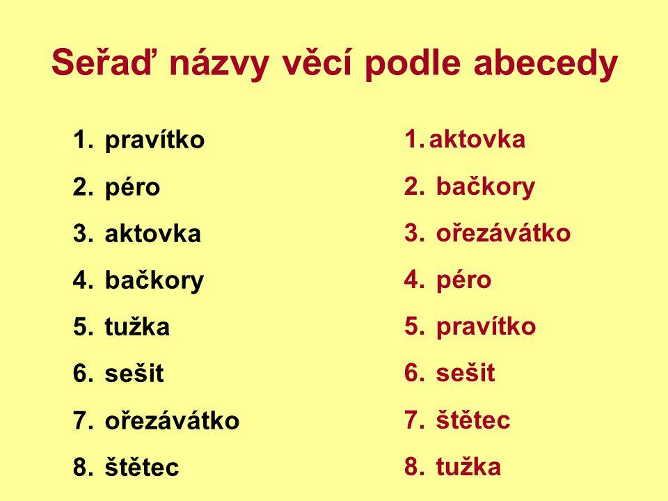 Seřaď názvy věcí podle abecedy 1. pravítko 2. péro 3. aktovka 4. bačkory 5. tužka 6. sešit 7. ořezávátko 8. štětec 1.aktovka 2. bačkory 3. ořezávátko