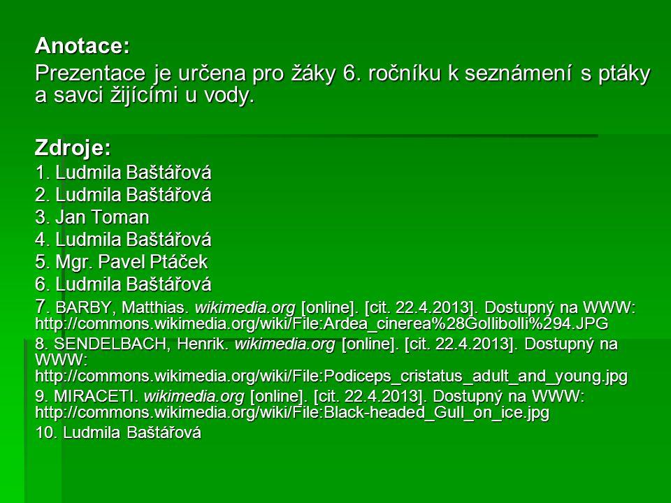 Anotace: Prezentace je určena pro žáky 6. ročníku k seznámení s ptáky a savci žijícími u vody. Zdroje: 1. Ludmila Baštářová 2. Ludmila Baštářová 3. Ja