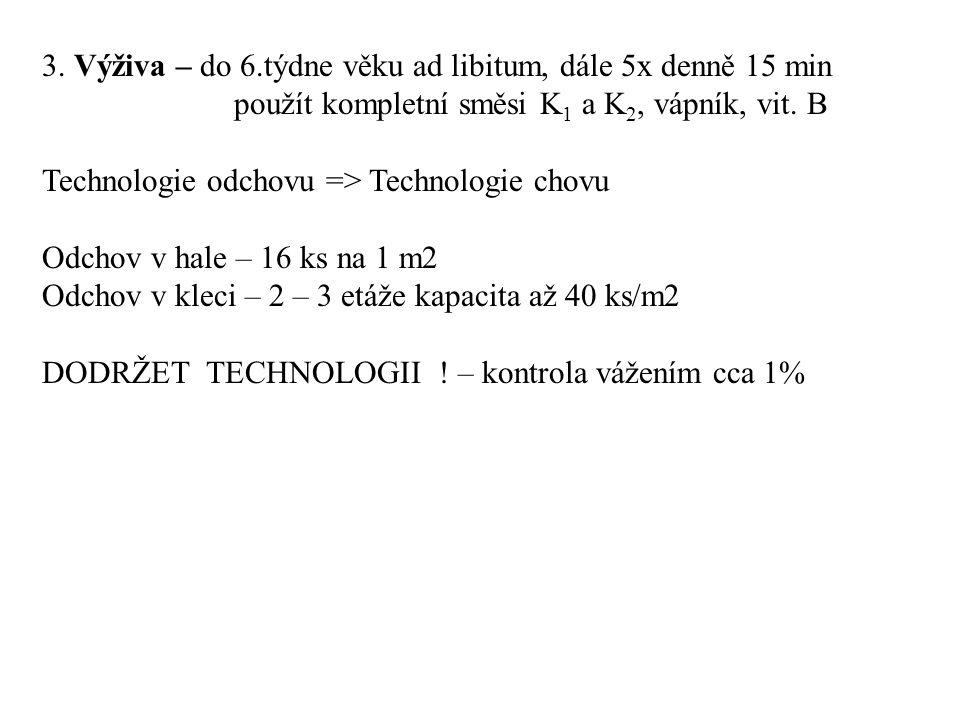 3. Výživa – do 6.týdne věku ad libitum, dále 5x denně 15 min použít kompletní směsi K 1 a K 2, vápník, vit. B Technologie odchovu => Technologie chovu