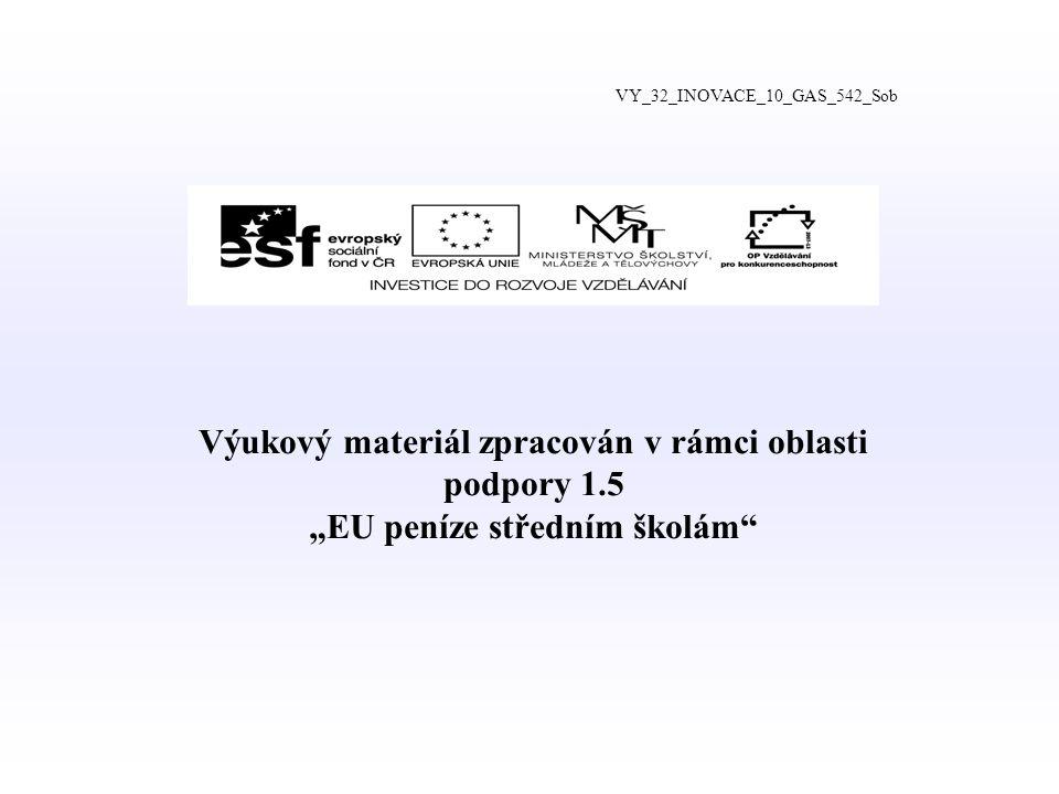 """Výukový materiál zpracován v rámci oblasti podpory 1.5 """"EU peníze středním školám VY_32_INOVACE_10_GAS_542_Sob"""