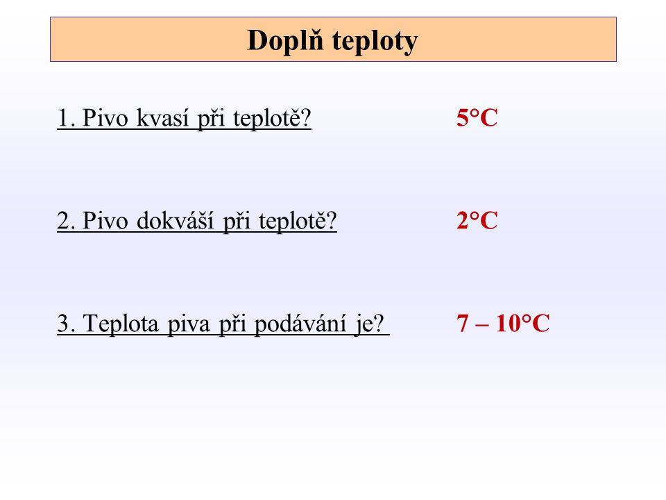 Doplň teploty 1.Pivo kvasí při teplotě?5°C 2. Pivo dokváší při teplotě?2°C 3.