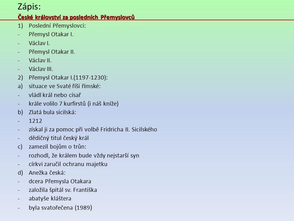 Zápis: České království za posledních Přemyslovců 1)Poslední Přemyslovci: -Přemysl Otakar I. -Václav I. -Přemysl Otakar II. -Václav II. -Václav III. 2
