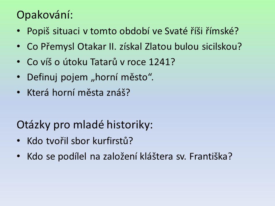 Opakování: Popiš situaci v tomto období ve Svaté říši římské? Co Přemysl Otakar II. získal Zlatou bulou sicilskou? Co víš o útoku Tatarů v roce 1241?