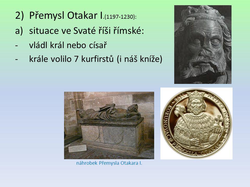 2)Přemysl Otakar I.(1197-1230): a)situace ve Svaté říši římské: -vládl král nebo císař -krále volilo 7 kurfirstů (i náš kníže) náhrobek Přemysla Otaka