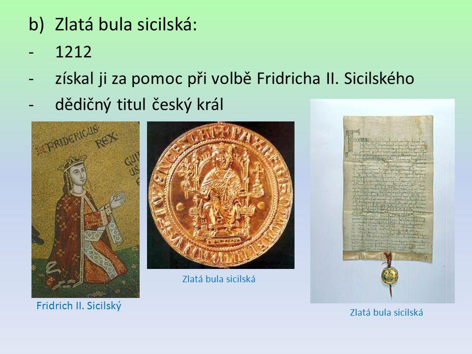 b)Zlatá bula sicilská: -1212 -získal ji za pomoc při volbě Fridricha II. Sicilského -dědičný titul český král Zlatá bula sicilská Fridrich II. Sicilsk