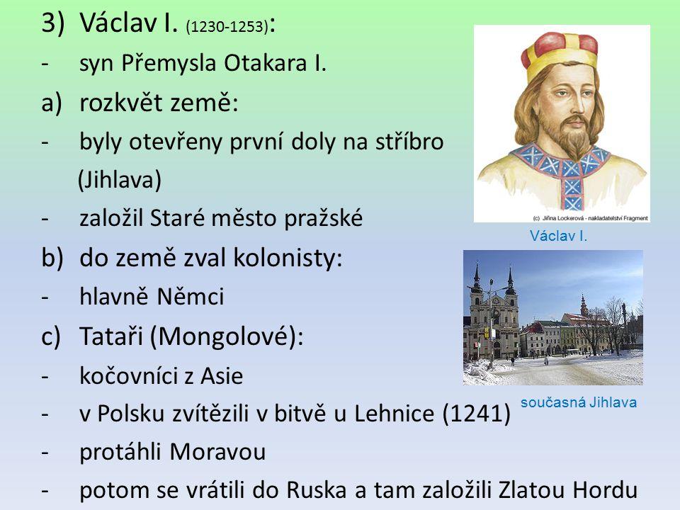 3)Václav I. (1230-1253) : -syn Přemysla Otakara I. a)rozkvět země: -byly otevřeny první doly na stříbro (Jihlava) -založil Staré město pražské b)do ze