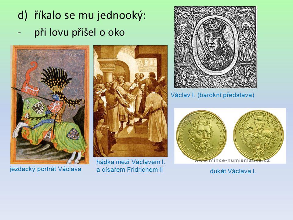 d)říkalo se mu jednooký: -při lovu přišel o oko Václav I. (barokní představa) jezdecký portrét Václava hádka mezi Václavem I. a císařem Fridrichem II