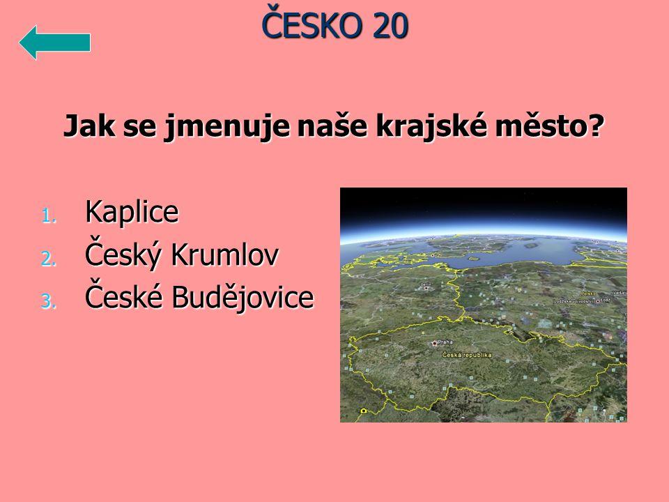Jak se jmenuje naše krajské město 1. Kaplice 2. Český Krumlov 3. České Budějovice ČESKO 20