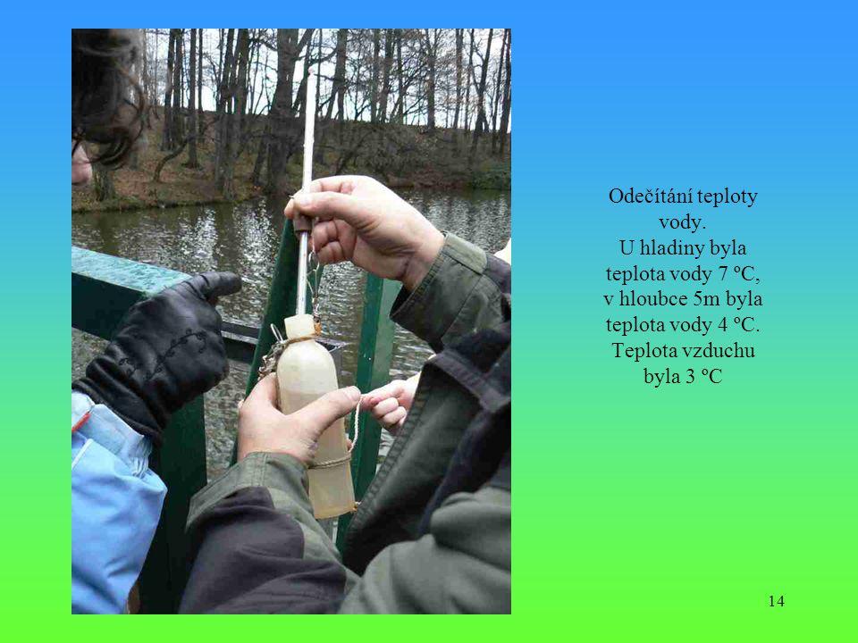 14 Odečítání teploty vody. U hladiny byla teplota vody 7 ºC, v hloubce 5m byla teplota vody 4 ºC. Teplota vzduchu byla 3 ºC
