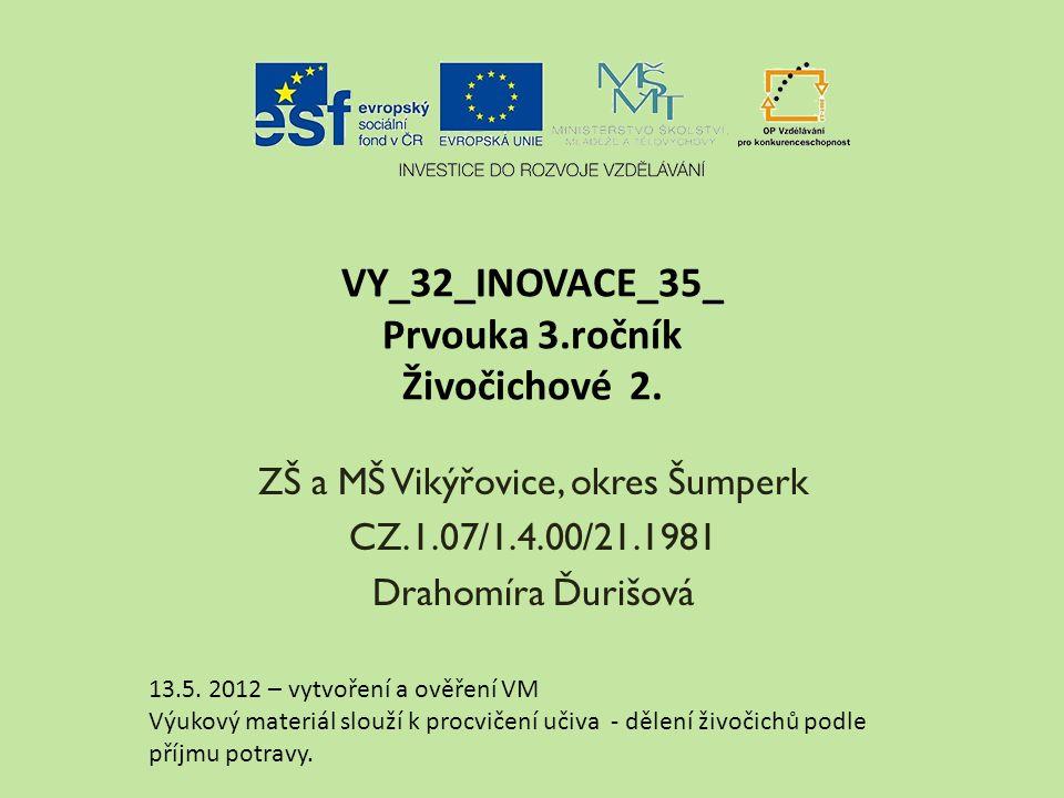 VY_32_INOVACE_35_ Prvouka 3.ročník Živočichové 2. ZŠ a MŠ Vikýřovice, okres Šumperk CZ.1.07/1.4.00/21.1981 Drahomíra Ďurišová 13.5. 2012 – vytvoření a