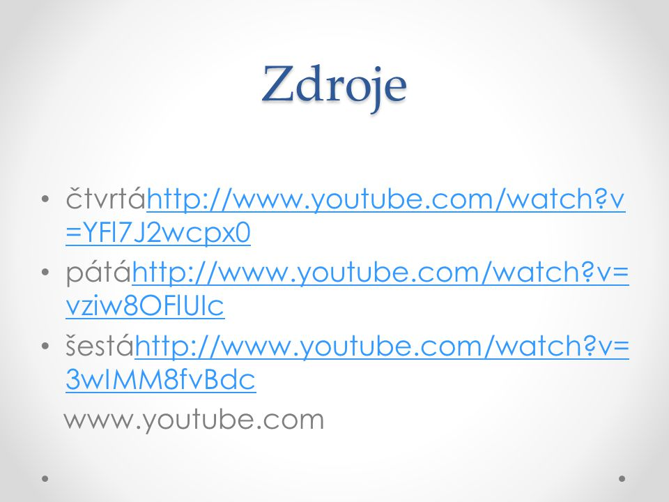 Zdroje čtvrtáhttp://www.youtube.com/watch?v =YFl7J2wcpx0http://www.youtube.com/watch?v =YFl7J2wcpx0 pátáhttp://www.youtube.com/watch?v= vziw8OFlUIchttp://www.youtube.com/watch?v= vziw8OFlUIc šestáhttp://www.youtube.com/watch?v= 3wIMM8fvBdchttp://www.youtube.com/watch?v= 3wIMM8fvBdc www.youtube.com