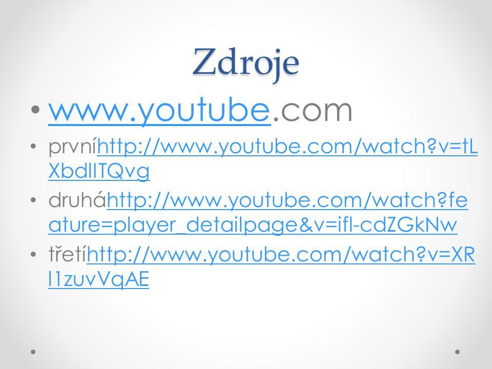 Zdroje www.youtube prvníhttp://www.youtube.com/watch v=tL XbdlITQvghttp://www.youtube.com/watch v=tL XbdlITQvg druháhttp://www.youtube.com/watch fe ature=player_detailpage&v=ifl-cdZGkNwhttp://www.youtube.com/watch fe ature=player_detailpage&v=ifl-cdZGkNw třetíhttp://www.youtube.com/watch v=XR l1zuvVqAEhttp://www.youtube.com/watch v=XR l1zuvVqAE