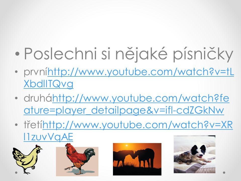 Poslechni si nějaké písničky prvníhttp://www.youtube.com/watch v=tL XbdlITQvghttp://www.youtube.com/watch v=tL XbdlITQvg druháhttp://www.youtube.com/watch fe ature=player_detailpage&v=ifl-cdZGkNwhttp://www.youtube.com/watch fe ature=player_detailpage&v=ifl-cdZGkNw třetíhttp://www.youtube.com/watch v=XR l1zuvVqAEhttp://www.youtube.com/watch v=XR l1zuvVqAE