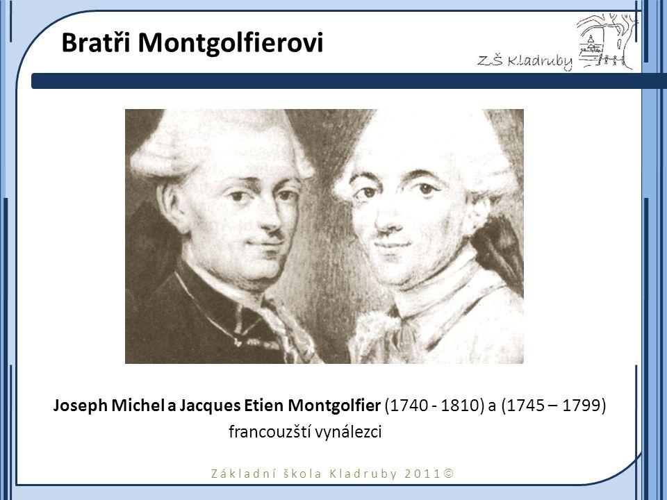 Základní škola Kladruby 2011  Bratři Montgolfierovi Joseph Michel a Jacques Etien Montgolfier (1740 - 1810) a (1745 – 1799) francouzští vynálezci