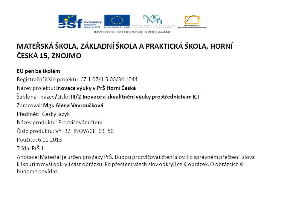 MATEŘSKÁ ŠKOLA, ZÁKLADNÍ ŠKOLA A PRAKTICKÁ ŠKOLA, HORNÍ ČESKÁ 15, ZNOJMO EU peníze školám Registrační číslo projektu: CZ.1.07/1.5.00/34.1044 Název projektu: Inovace výuky v PrŠ Horní Česká Šablona - název/číslo: III/2 Inovace a zkvalitnění výuky prostřednictvím ICT Zpracoval: Mgr.