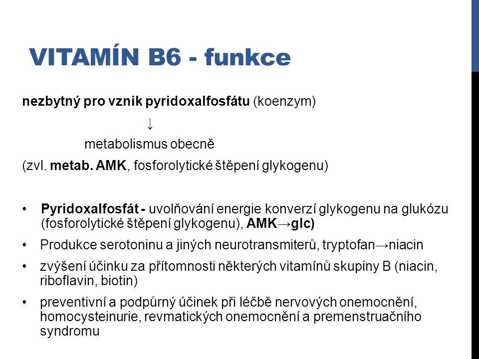 VITAMÍN B6 - funkce nezbytný pro vznik pyridoxalfosfátu (koenzym) ↓ metabolismus obecně (zvl. metab. AMK, fosforolytické štěpení glykogenu) Pyridoxalf