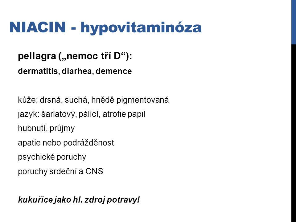 """NIACIN - hypovitaminóza pellagra (""""nemoc tří D""""): dermatitis, diarhea, demence kůže: drsná, suchá, hnědě pigmentovaná jazyk: šarlatový, pálící, atrofi"""
