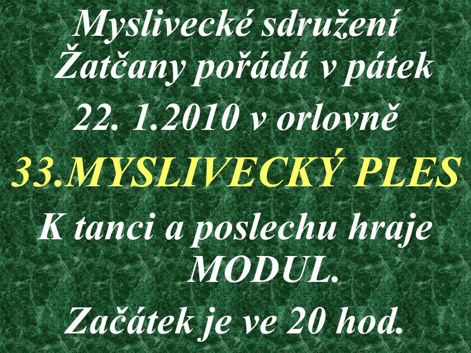 Myslivecké sdružení Žatčany pořádá v pátek 22. 1.2010 v orlovně 33.MYSLIVECKÝ PLES K tanci a poslechu hraje MODUL. Začátek je ve 20 hod.