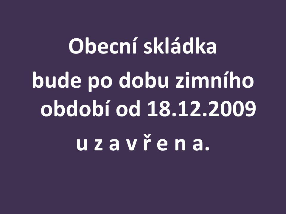 Obecní skládka bude po dobu zimního období od 18.12.2009 u z a v ř e n a.