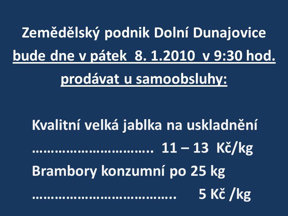 Zemědělský podnik Dolní Dunajovice bude dne v pátek 8. 1.2010 v 9:30 hod. prodávat u samoobsluhy: Kvalitní velká jablka na uskladnění ………………………….. 11