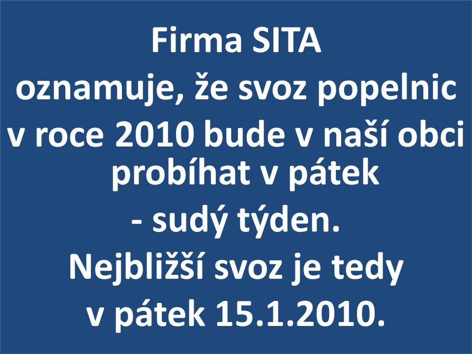 Firma SITA oznamuje, že svoz popelnic v roce 2010 bude v naší obci probíhat v pátek - sudý týden. Nejbližší svoz je tedy v pátek 15.1.2010.