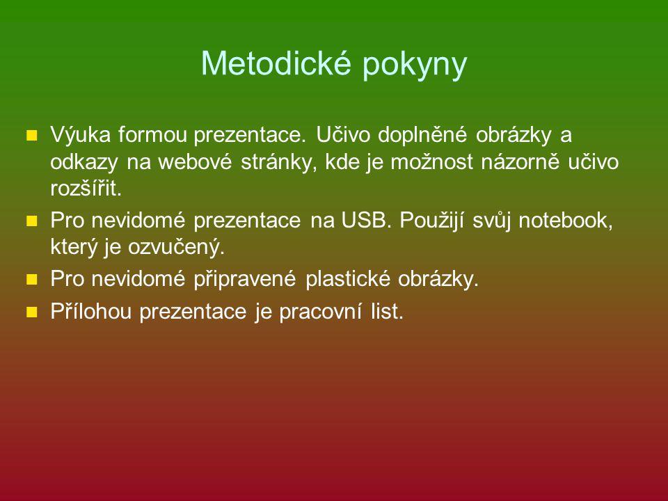 Metodické pokyny Výuka formou prezentace. Učivo doplněné obrázky a odkazy na webové stránky, kde je možnost názorně učivo rozšířit. Pro nevidomé preze