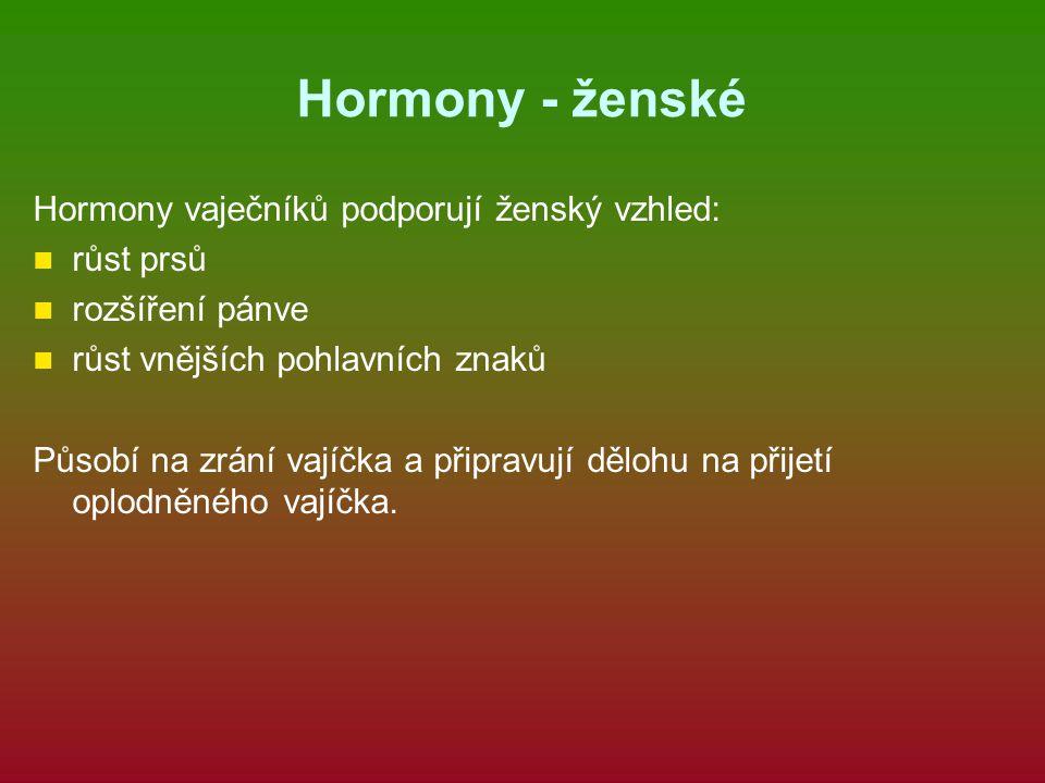 Hormony - ženské Hormony vaječníků podporují ženský vzhled: růst prsů rozšíření pánve růst vnějších pohlavních znaků Působí na zrání vajíčka a připrav