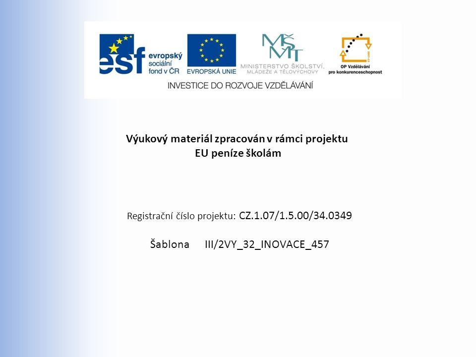 Výukový materiál zpracován v rámci projektu EU peníze školám Registrační číslo projektu: CZ.1.07/1.5.00/34.0349 Šablona III/2VY_32_INOVACE_457