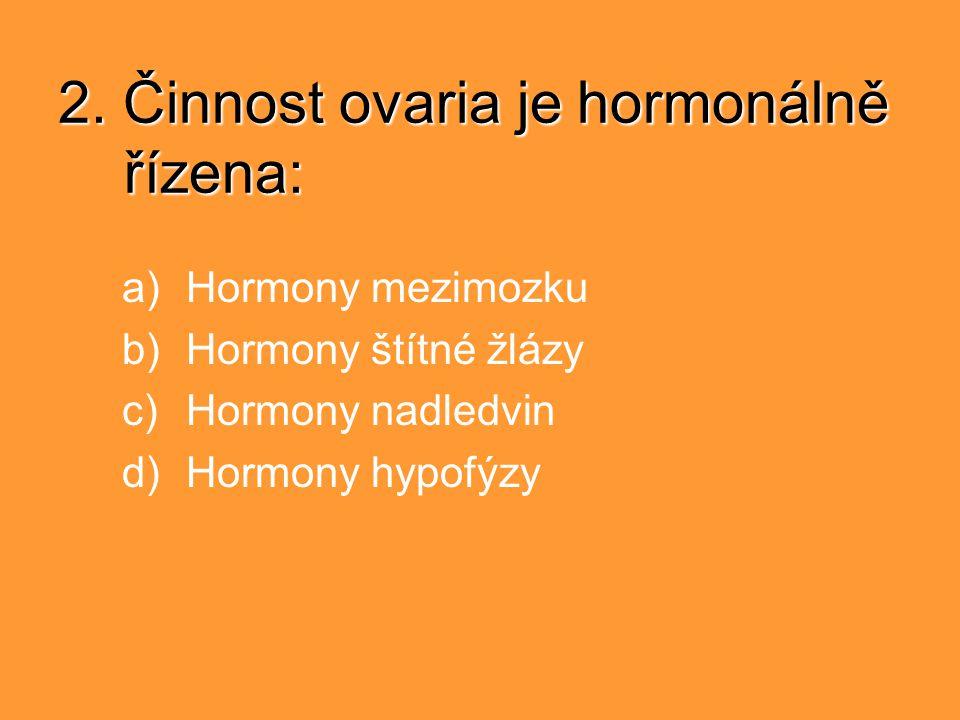 2. Činnost ovaria je hormonálně řízena: a)Hormony mezimozku b)Hormony štítné žlázy c)Hormony nadledvin d)Hormony hypofýzy