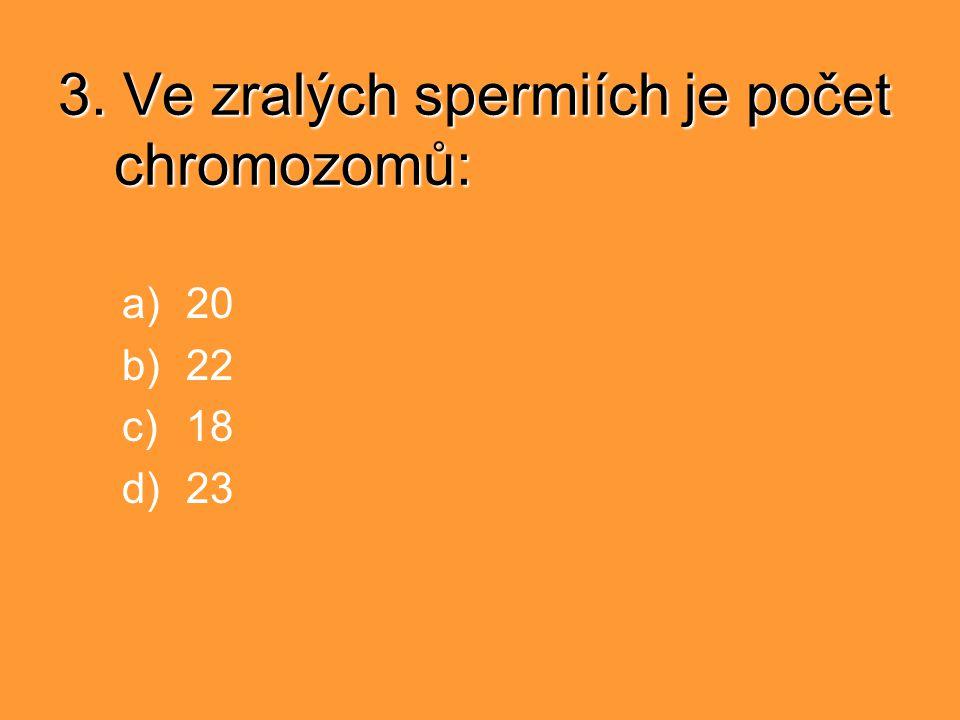 3. Ve zralých spermiích je počet chromozomů: a)20 b)22 c)18 d)23