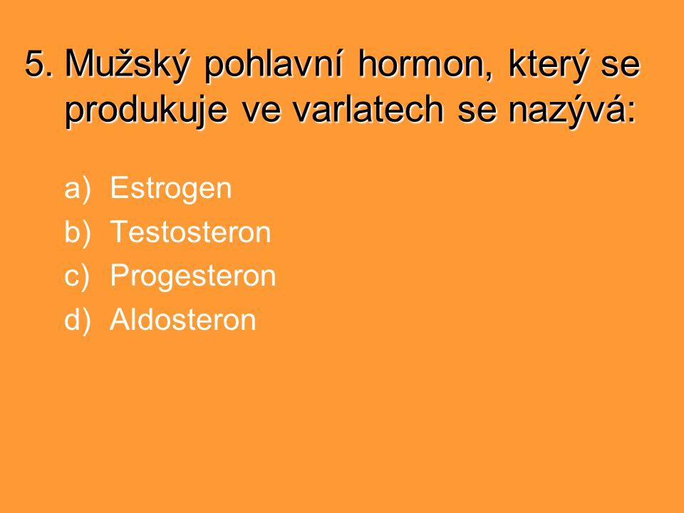 5. Mužský pohlavní hormon, který se produkuje ve varlatech se nazývá: a)Estrogen b)Testosteron c)Progesteron d)Aldosteron