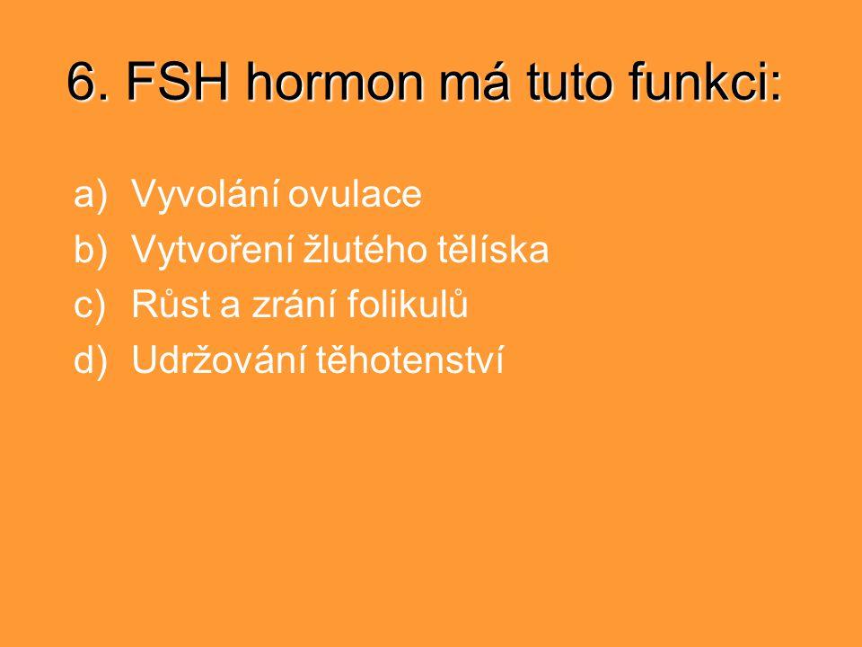 6. FSH hormon má tuto funkci: a)Vyvolání ovulace b)Vytvoření žlutého tělíska c)Růst a zrání folikulů d)Udržování těhotenství
